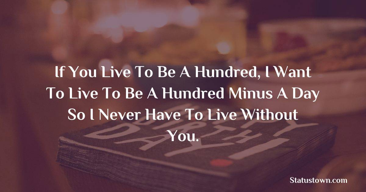 Birthday Wishes for Husband -   If you live to be a hundred, I want to live to be a hundred minus a day so I never have to live without you.