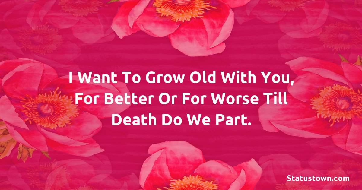 Birthday Wishes for Husband -   I want to grow old with you, for better or for worse till death do we part.