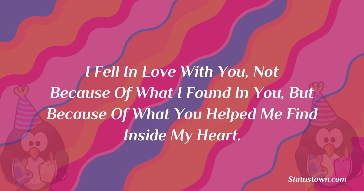 Birthday Wishes for Husband -   I fell in love with you, not because of what I found in you, but because of what you helped me find inside my heart.