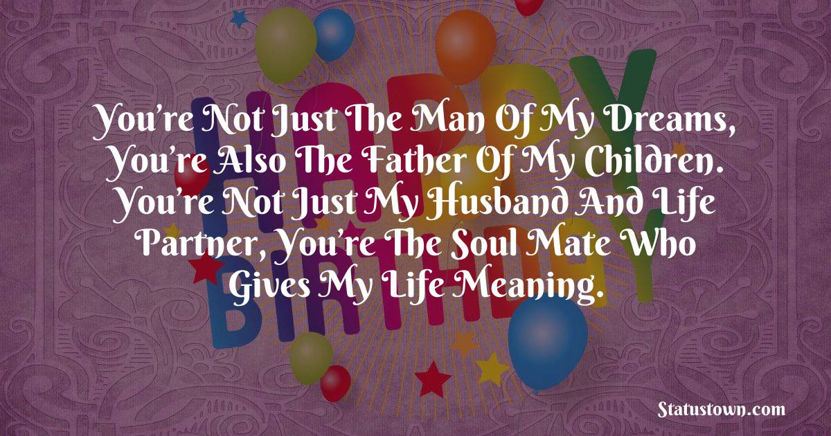 Birthday Wishes for Husband -   You're not just the man of my dreams, you're also the father of my children. You're not just my husband and life partner, you're the soul mate who gives my life meaning.