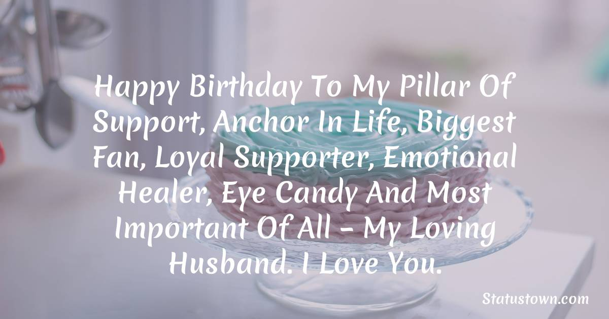 Birthday Wishes for Husband -   Happy birthday to my pillar of support, anchor in life, biggest fan, loyal supporter, emotional healer, eye candy and most important of all – my loving husband. I love you.