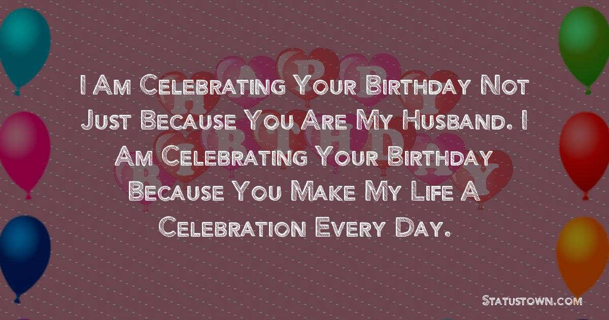Birthday Wishes for Husband -   I am celebrating your birthday not just because you are my husband. I am celebrating your birthday because you make my life a celebration every day.