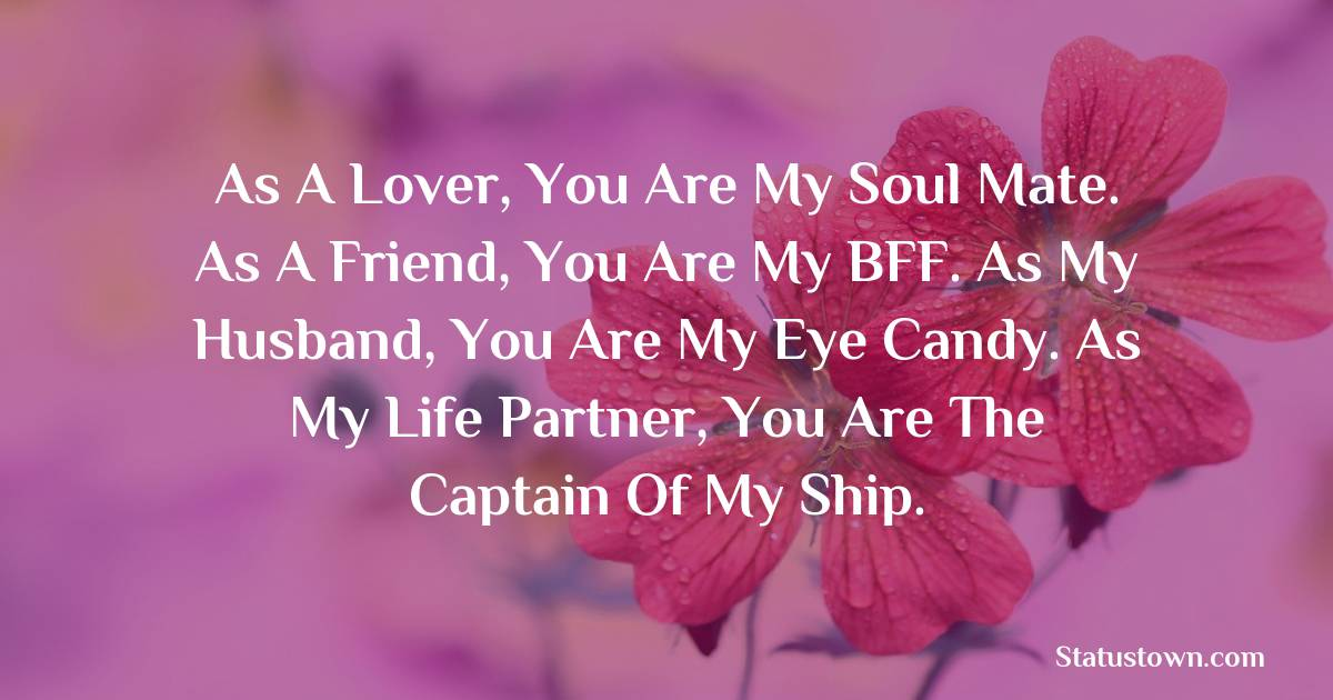 Birthday Wishes for Husband -   As a lover, you are my soul mate. As a friend, you are my BFF. As my husband, you are my eye candy. As my life partner, you are the captain of my ship.