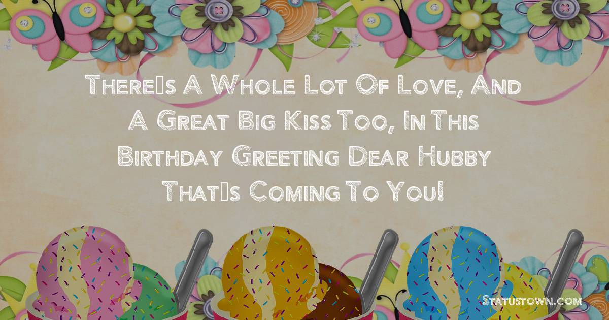 Birthday Wishes for Husband -  There's a whole lot of love, and a great big kiss too, in this birthday greeting dear hubby that's coming to you!