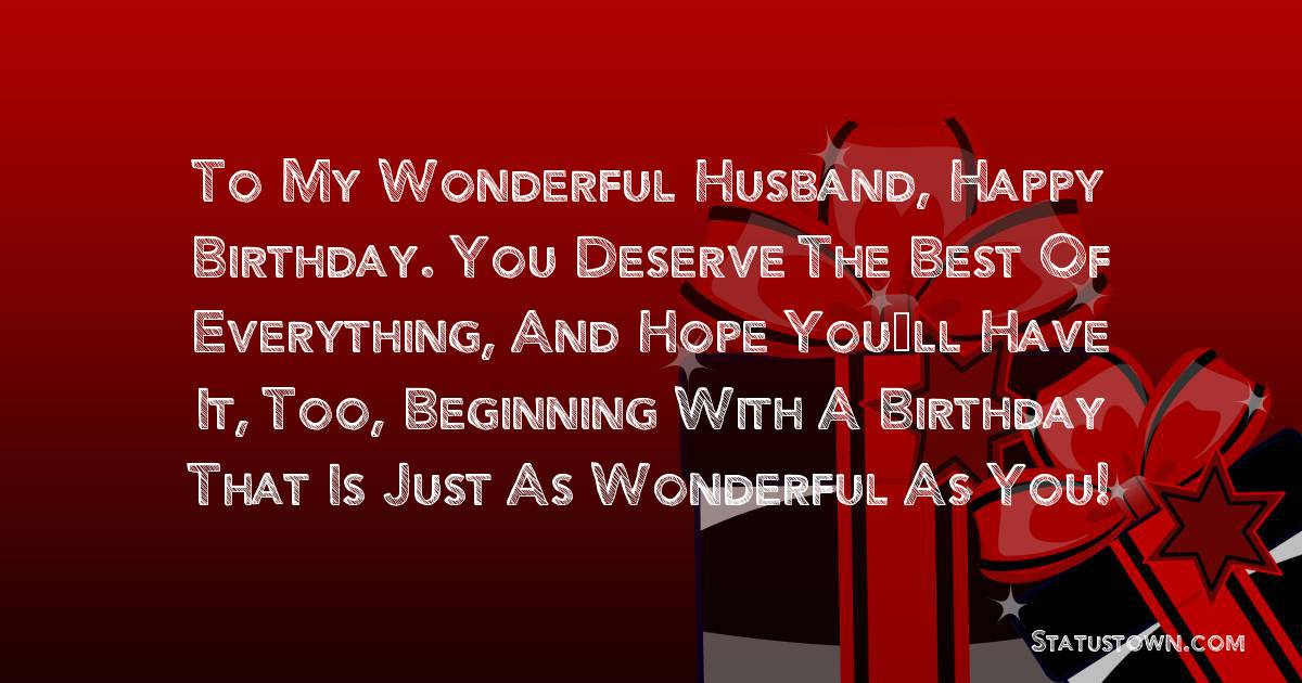 Birthday Wishes for Husband -   To My Wonderful Husband, Happy Birthday. You deserve the best of everything, and hope you'll have it, too, beginning with a birthday that is just as wonderful as you!