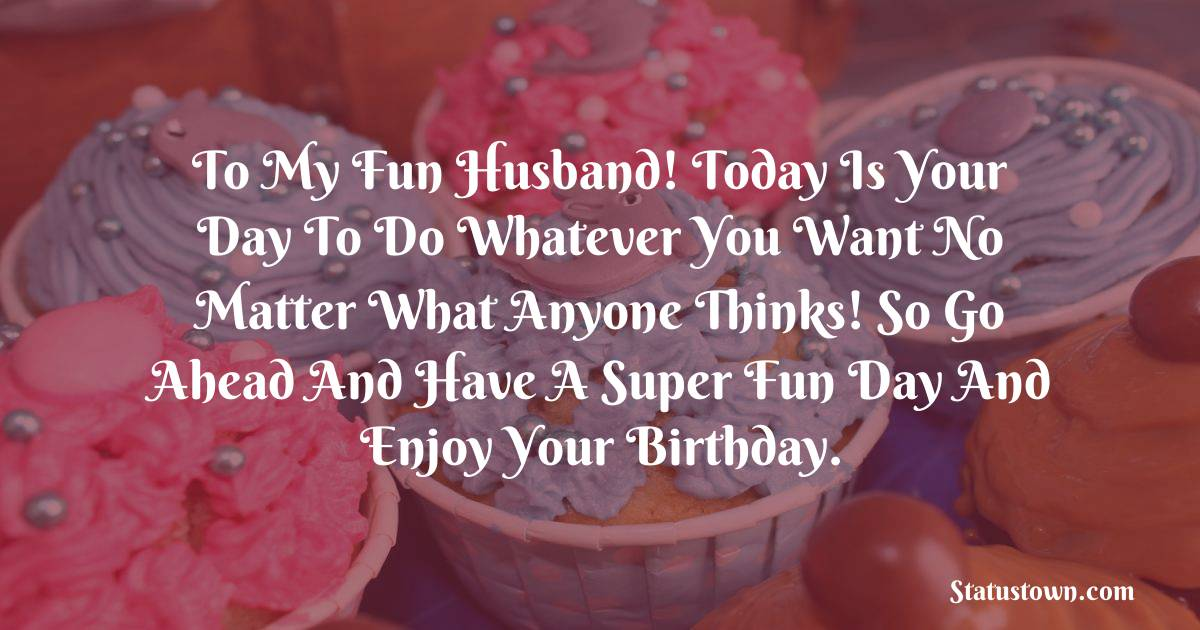 To My Fun Husband! Today is your day to do whatever you want no matter what anyone thinks! So go ahead and have a super fun day and enjoy your birthday.   - Birthday Wishes for Husband