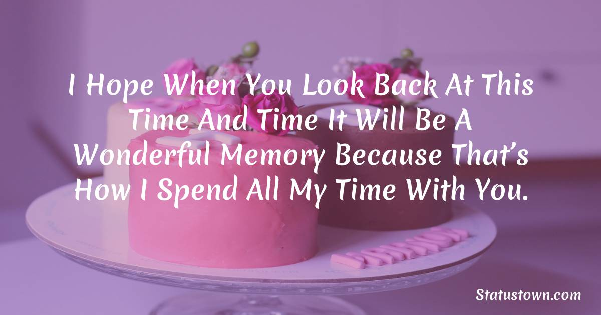 Birthday Wishes for Mother -   I hope when you look back at this time and time it will be a wonderful memory because that's how I spend all my time with you.