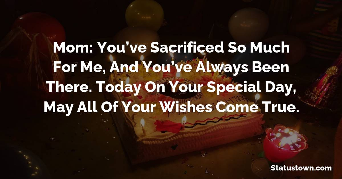 Mom: You've sacrificed so much for me, and you've always been there. Today on your special day, may all of your wishes come true.  - Birthday Wishes for Mother