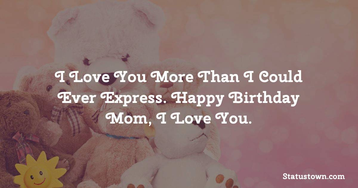I love you more than I could ever express. Happy birthday mom, I love you.   - Birthday Wishes for Mother