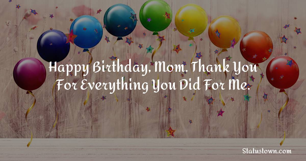 Happy birthday, mom. Thank you for everything you did for me.   - Birthday Wishes for Mother