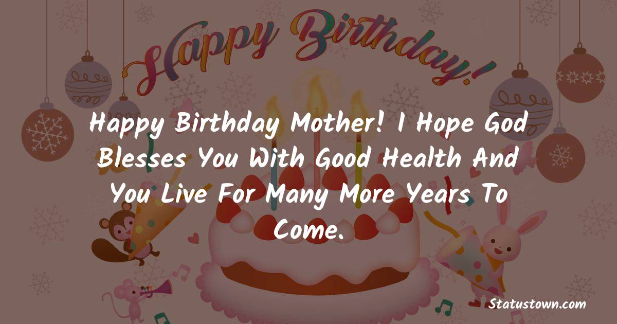 Birthday Wishes for Mother -   Happy birthday mother! I hope God blesses you with good health and you live for many more years to come.