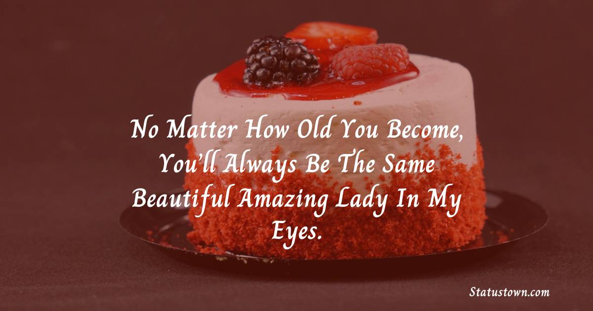 No matter how old you become, you'll always be the same beautiful amazing lady in my eyes.  - Birthday Wishes for Mother