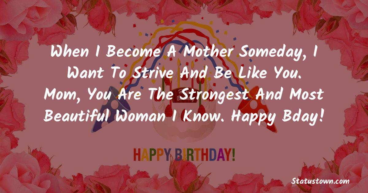 Birthday Wishes for Mother -   When I become a mother someday, I want to strive and be like you. Mom, you are the strongest and most beautiful woman I know. Happy bday!