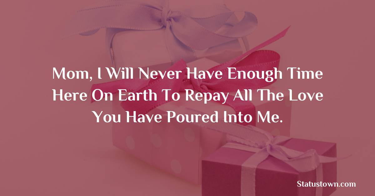 Mom, I will never have enough time here on Earth to repay all the love you have poured into me.  - Birthday Wishes for Mother