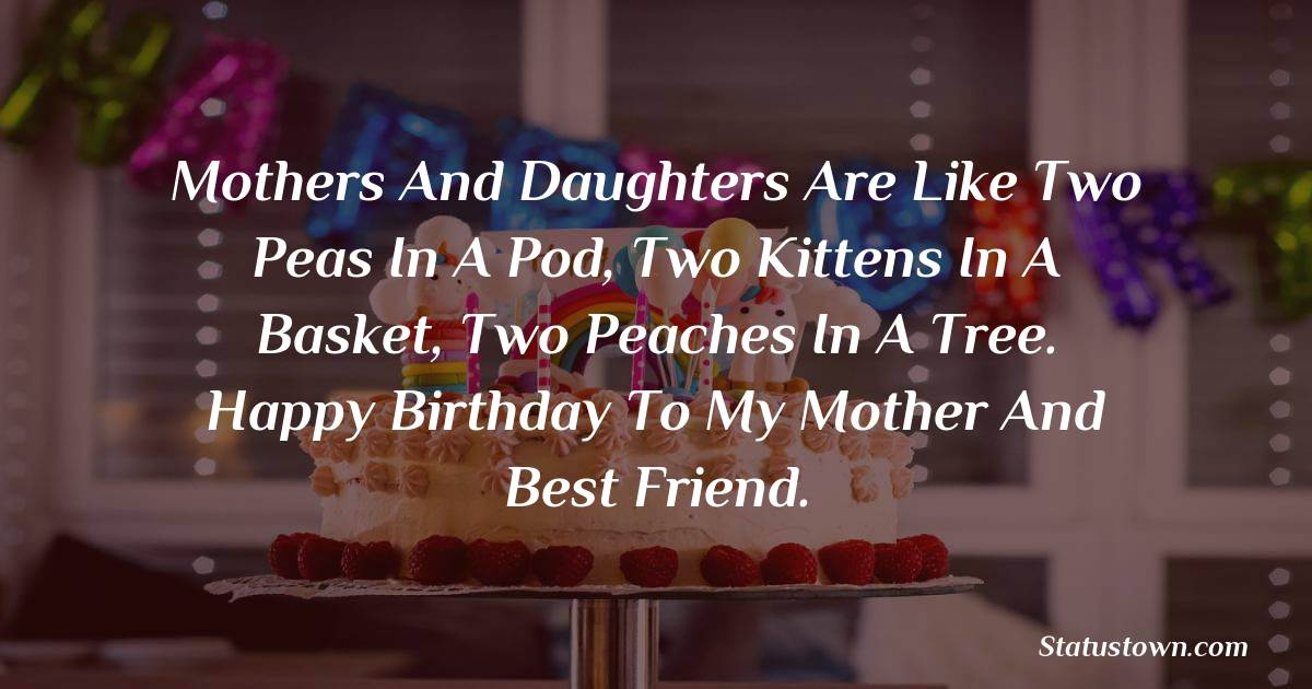 Birthday Wishes for Mother -   Mothers and daughters are like two peas in a pod, two kittens in a basket, two peaches in a tree. Happy birthday to my mother and best friend.