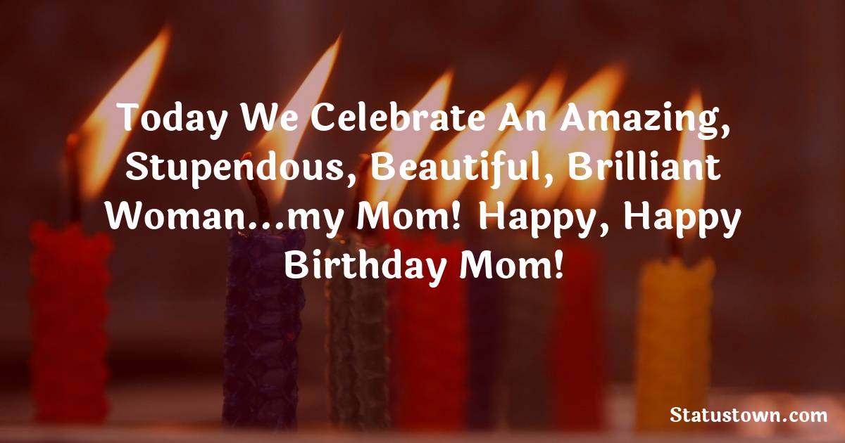 Birthday Wishes for Mother -   Today we celebrate an amazing, stupendous, beautiful, brilliant woman…my mom! Happy, happy birthday mom!