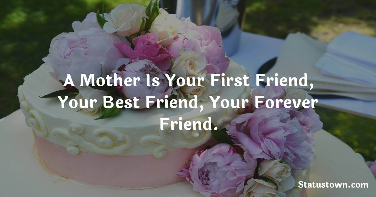 Birthday Wishes for Mother -   A mother is your first friend, your best friend, your forever friend.