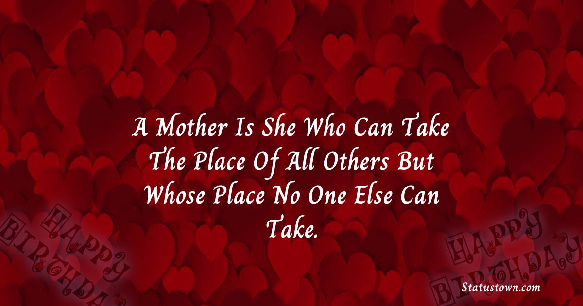 Birthday Wishes for Mother -   A mother is she who can take the place of all others but whose place no one else can take.