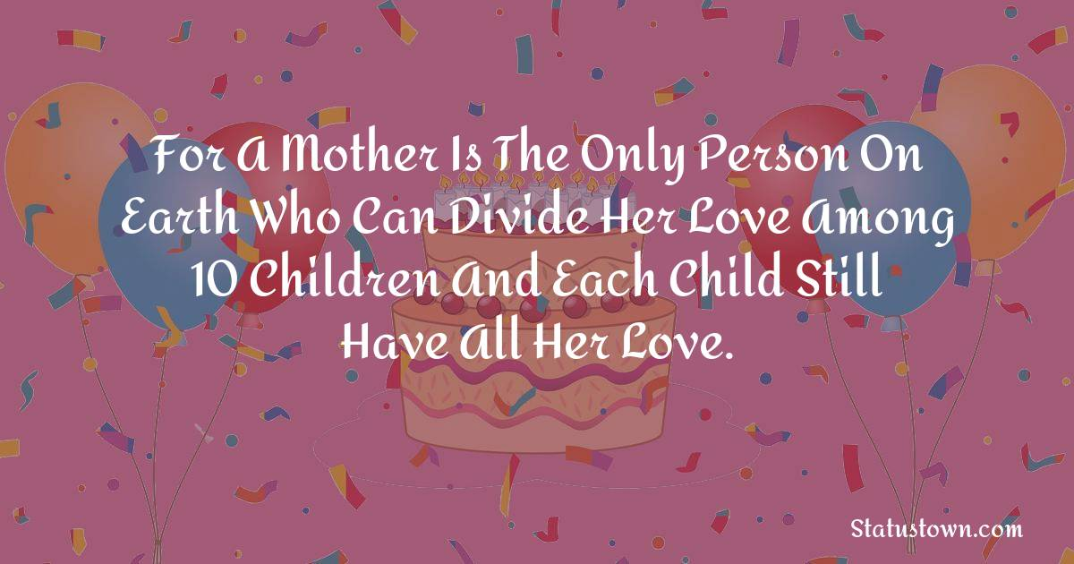 Birthday Wishes for Mother -   For a mother is the only person on earth who can divide her love among 10 children and each child still have all her love.