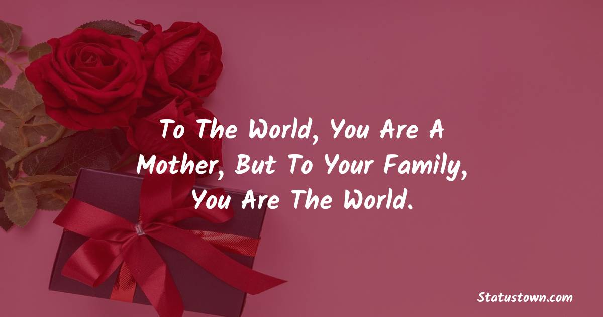 Birthday Wishes for Mother -   To the world, you are a Mother, but to your family, you are the World.