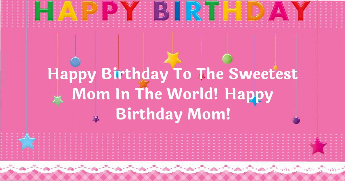 Birthday Wishes for Mother -   Happy Birthday to the sweetest mom in the world! happy birthday mom!