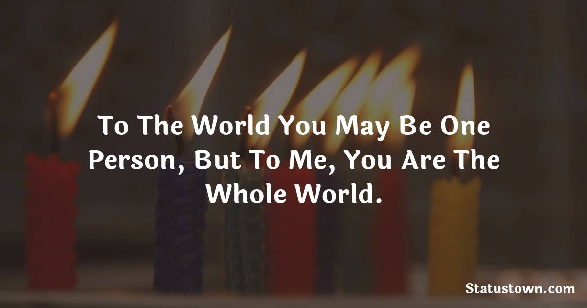 Birthday Wishes for Mother -   To the world you may be one person, but to me, you are the whole world.