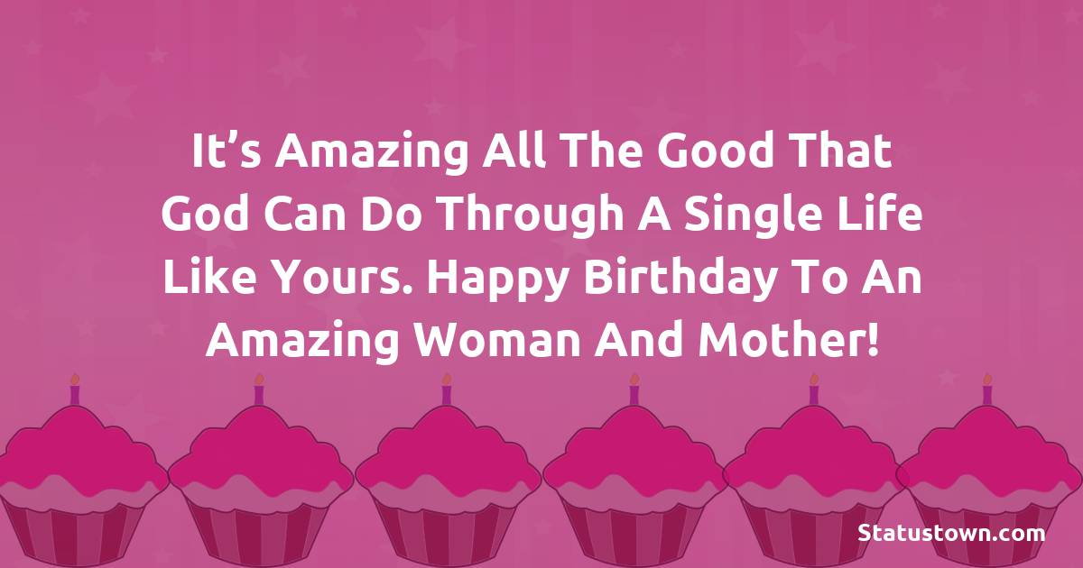 Birthday Wishes for Mother -   It's amazing all the good that God can do through a single life like yours. Happy Birthday to an amazing woman and mother!