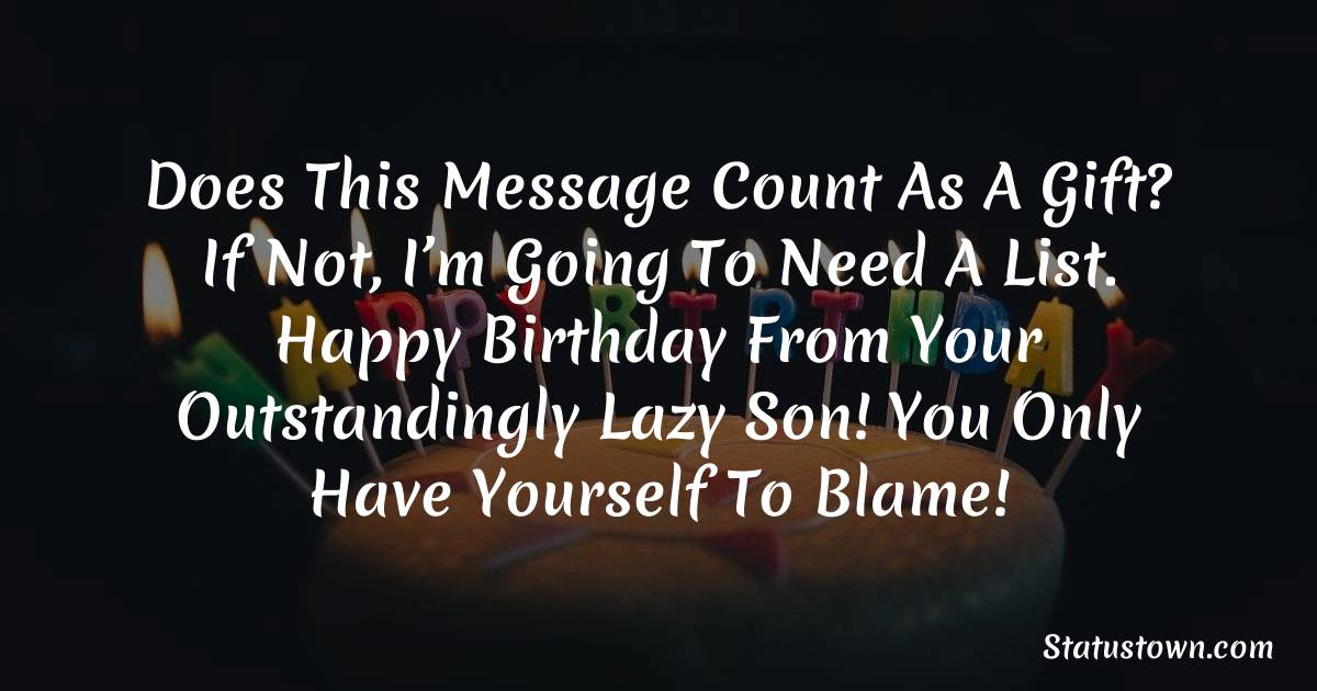 Birthday Wishes for Mother -   Does this message count as a gift? If not, I'm going to need a list. Happy Birthday from your outstandingly lazy son! You only have yourself to blame!