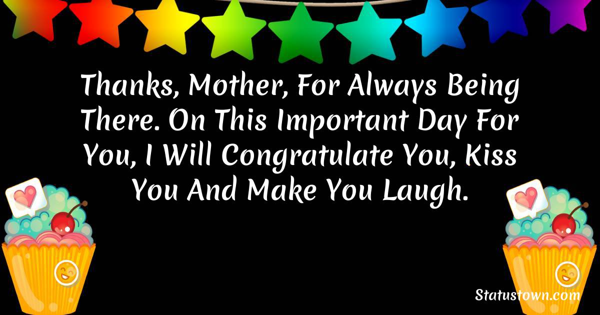 Birthday Wishes for Mother -  Thanks, Mother, for always being there. On this important day for you, I will congratulate you, kiss you and make you laugh.
