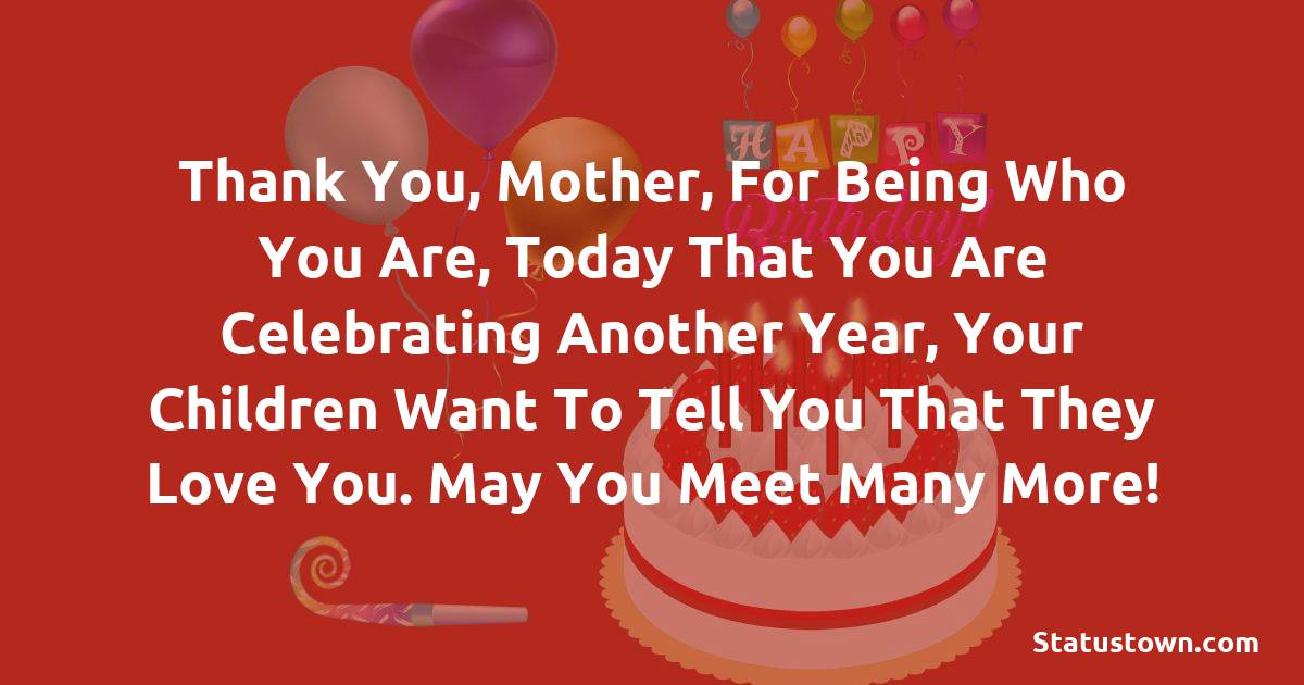 Birthday Wishes for Mother -  Thank you, Mother, for being who you are, today that you are celebrating another year, your children want to tell you that they love you. May you meet many more!