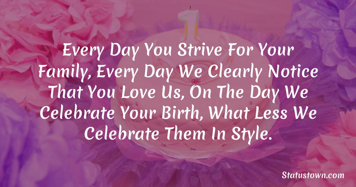 Birthday Wishes for Mother -  Every day you strive for your family, every day we clearly notice that you love us, on the day we celebrate your birth, what less we celebrate them in style.