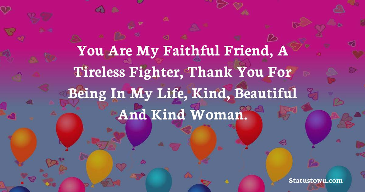 Birthday Wishes for Mother -  You are my faithful friend, a tireless fighter, thank you for being in my life, kind, beautiful and kind woman.