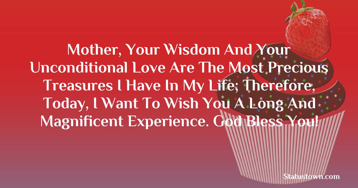 Birthday Wishes for Mother -  Mother, your wisdom and your unconditional love are the most precious treasures I have in my life; Therefore, today, I want to wish you a long and magnificent experience. God bless you!