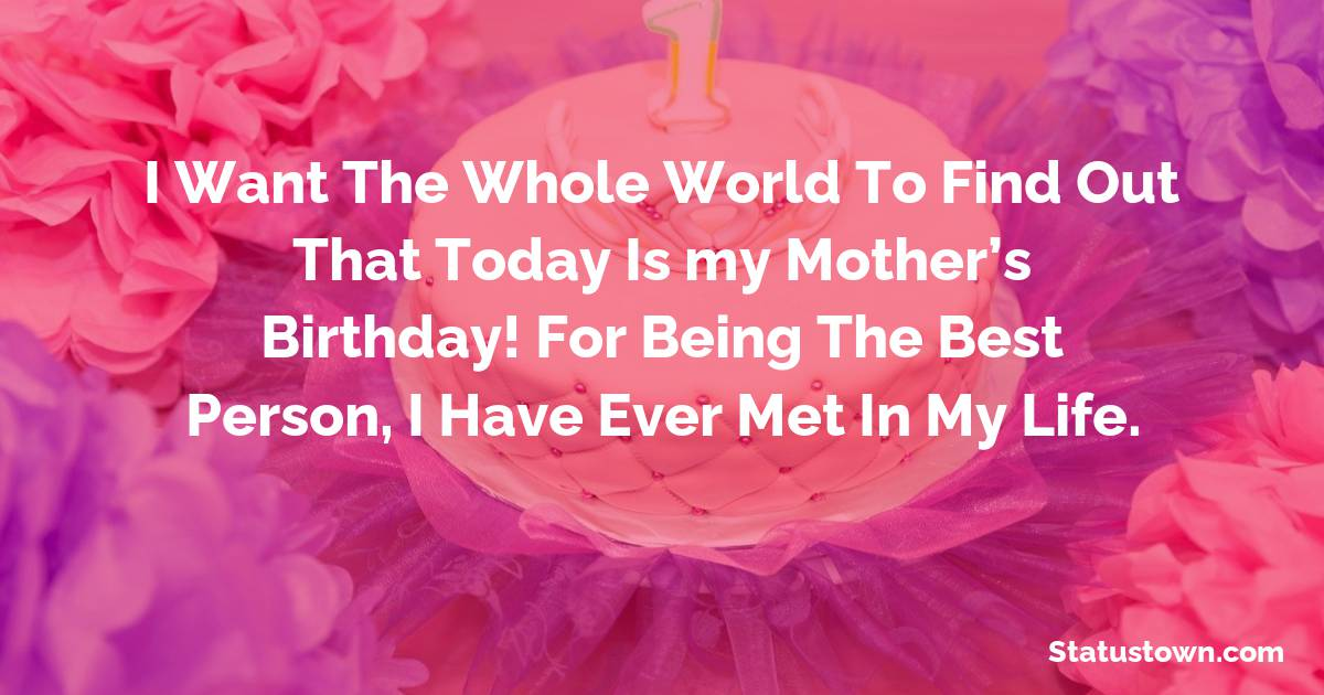 Birthday Wishes for Mother -   I want the whole world to find out that today ismy mother's Birthday! For being the best person, I have ever met in my life.
