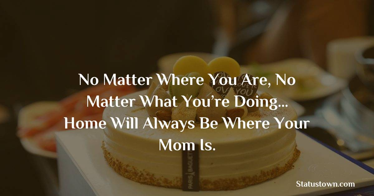 Birthday Wishes for Mother -   No matter where you are, no matter what you're doing… home will always be where your mom is.