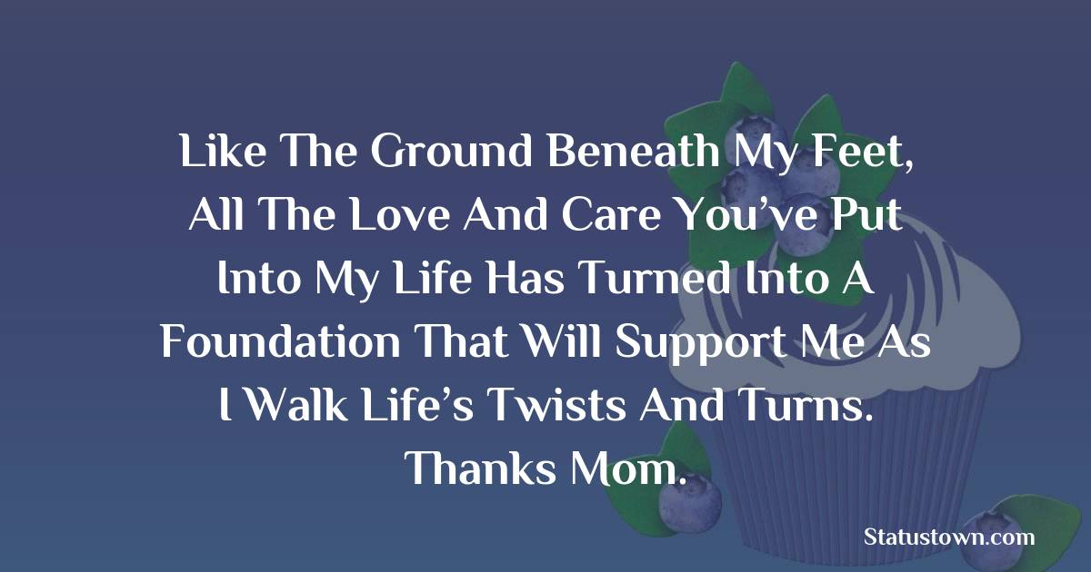 Birthday Wishes for Mother -   Like the ground beneath my feet, all the love and care you've put into my life has turned into a foundation that will support me as I walk life's twists and turns. Thanks mom.