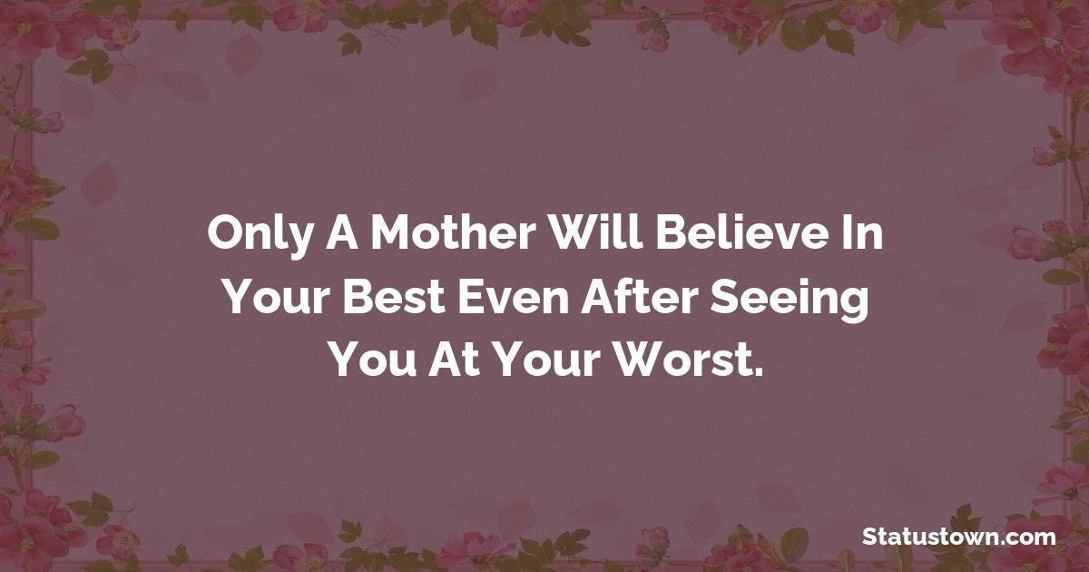 Birthday Wishes for Mother -   Only a mother will believe in your best even after seeing you at your worst.