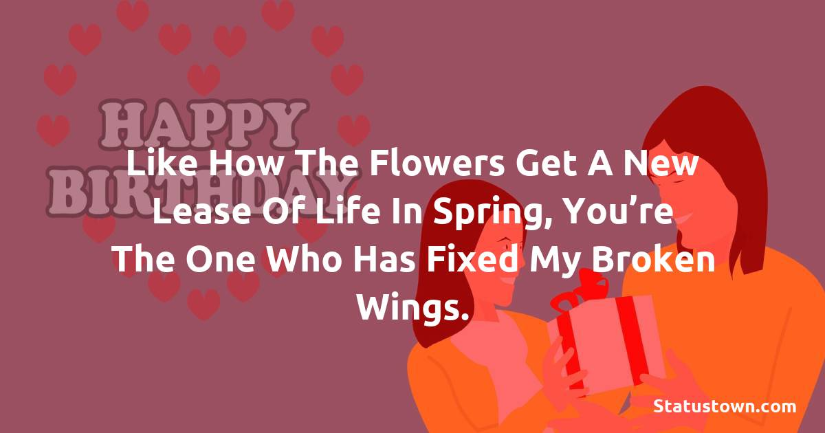 Birthday Wishes for Mother -   Like how the flowers get a new lease of life in spring, you're the one who has fixed my broken wings.