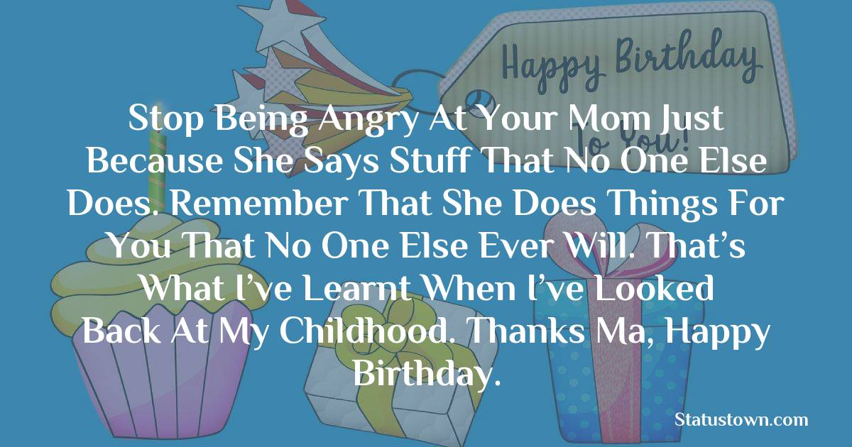 Birthday Wishes for Mother -   Stop being angry at your mom just because she says stuff that no one else does. Remember that she does things for you that no one else ever will. That's what I've learnt when I've looked back at my childhood. Thanks ma, happy birthday.