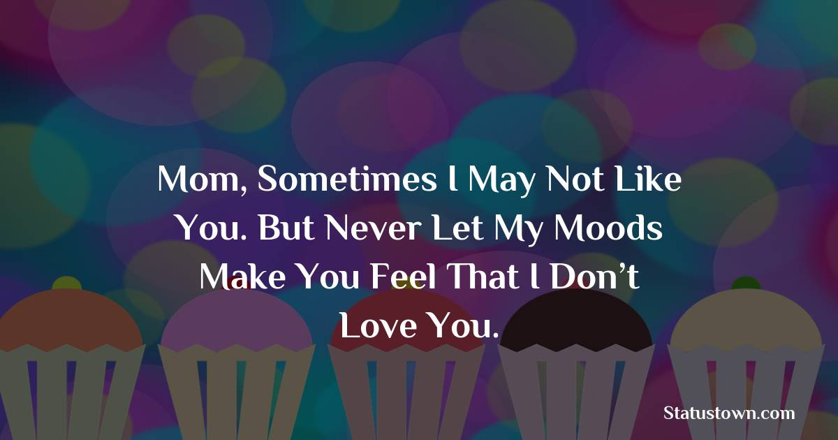 Birthday Wishes for Mother -   Mom, sometimes I may not like you. But never let my moods make you feel that I don't love you.