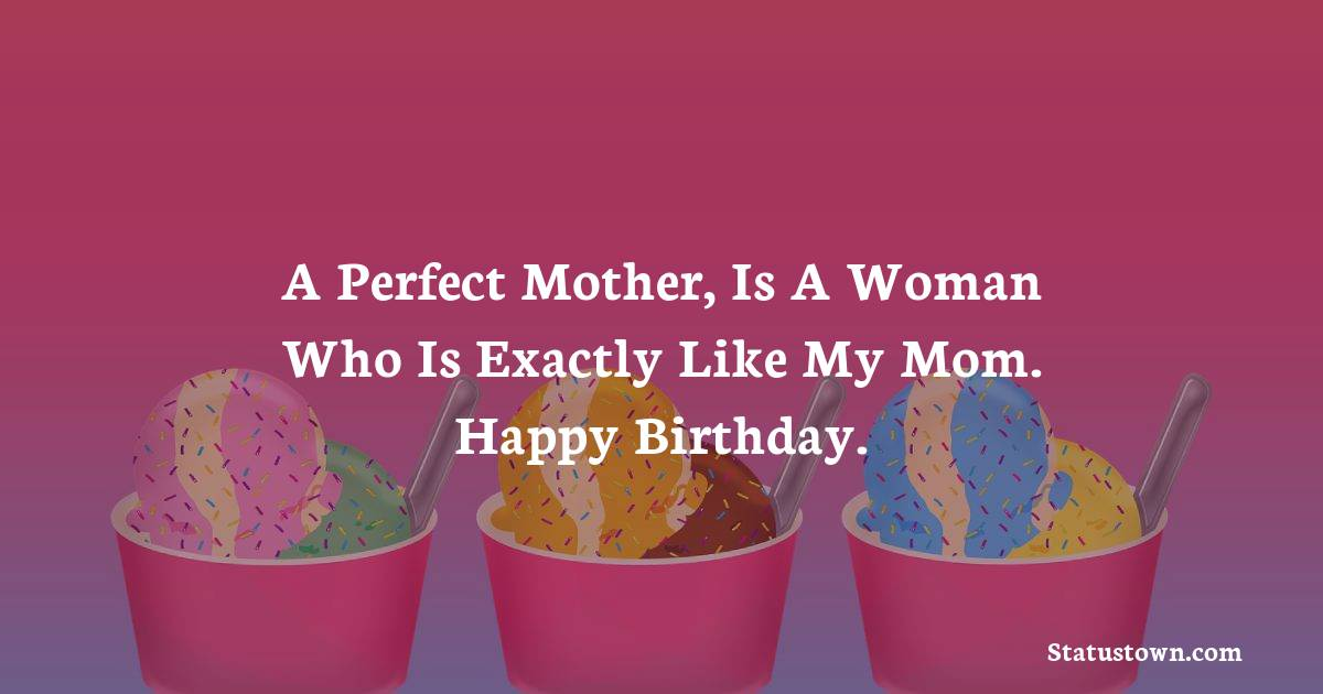 Birthday Wishes for Mother -   A perfect mother, is a woman who is exactly like my mom. Happy birthday.