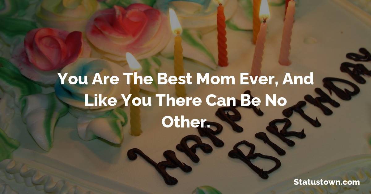 Birthday Wishes for Mother -   You are the best mom ever, and like you there can be no other.