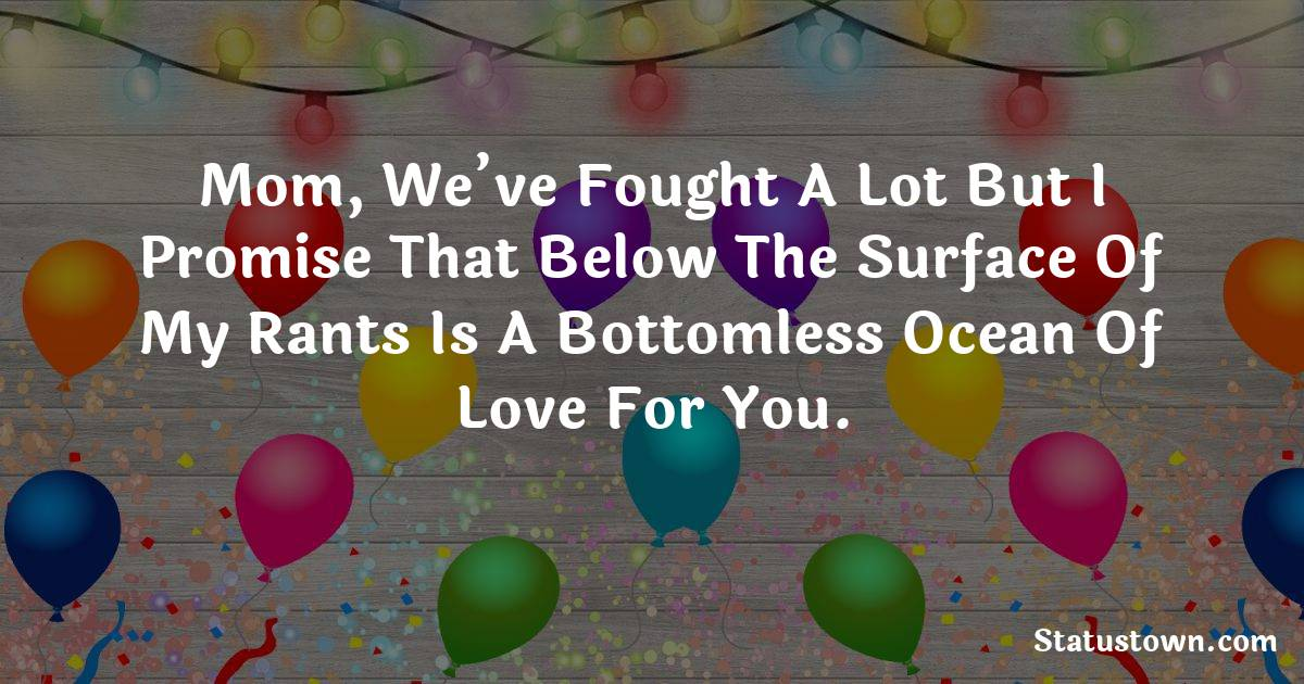 Birthday Wishes for Mother -   Mom, we've fought a lot but I promise that below the surface of my rants is a bottomless ocean of love for you.