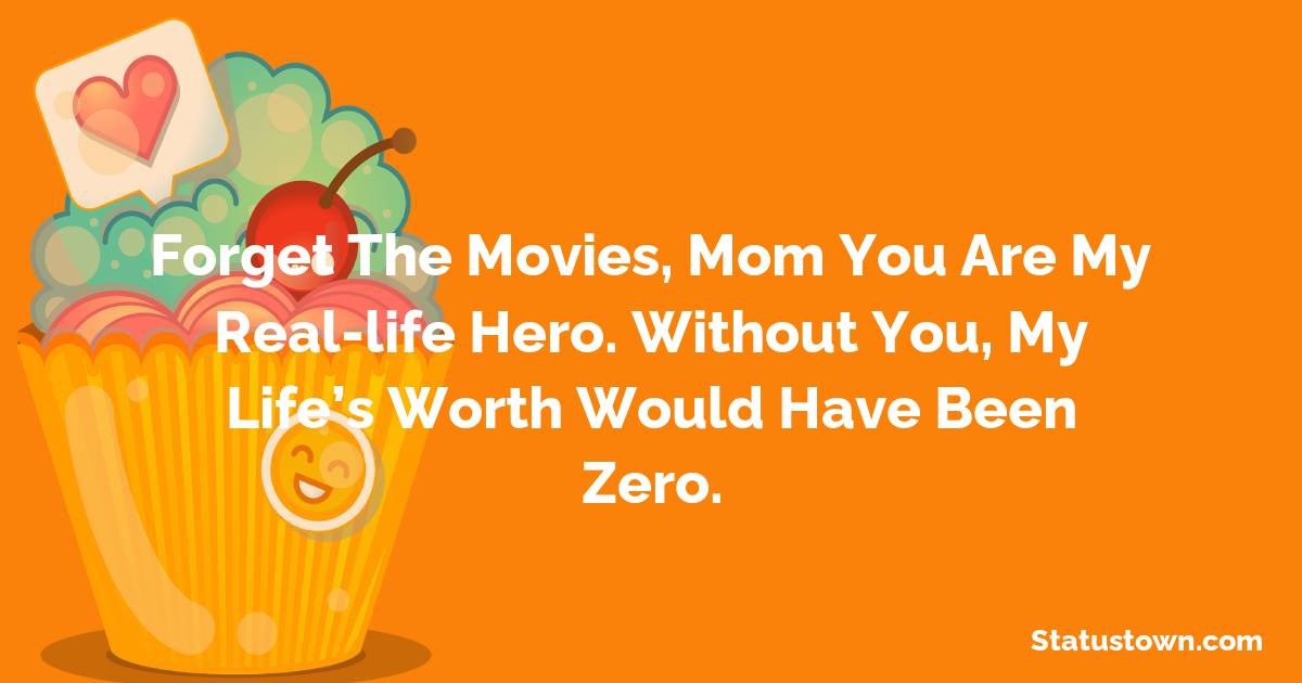 Birthday Wishes for Mother -   Forget the movies, mom you are my real-life hero. Without you, my life's worth would have been zero.