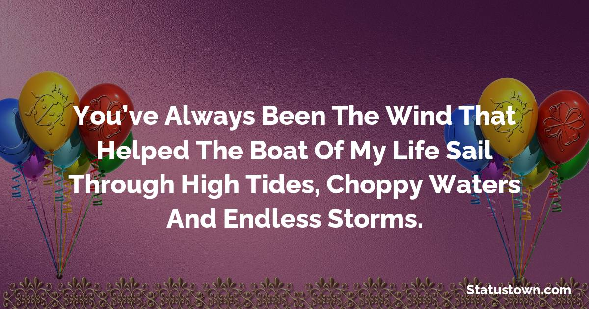 Birthday Wishes for Mother -   You've always been the wind that helped the boat of my life sail through high tides, choppy waters and endless storms.