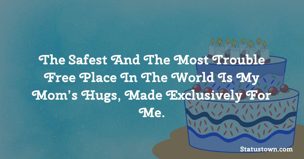 Birthday Wishes for Mother -   The safest and the most trouble free place in the world is my mom's hugs, made exclusively for me.