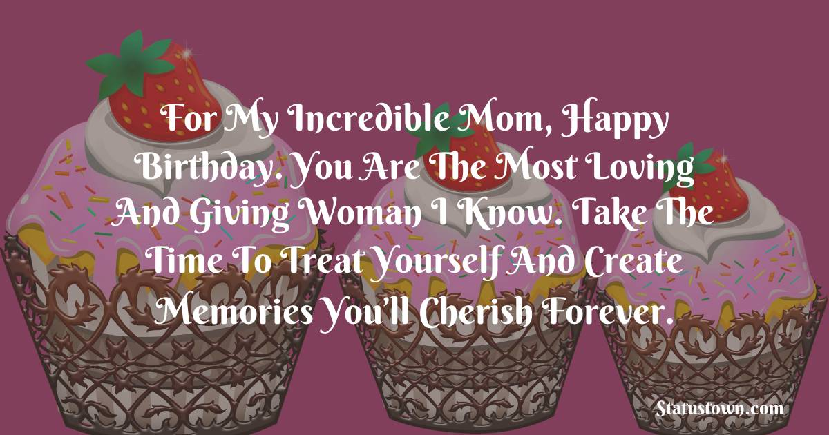 Birthday Wishes for Mother -   For My Incredible Mom, Happy Birthday. You are the most loving and giving woman I know. Take the time to treat yourself and create memories you'll cherish forever.