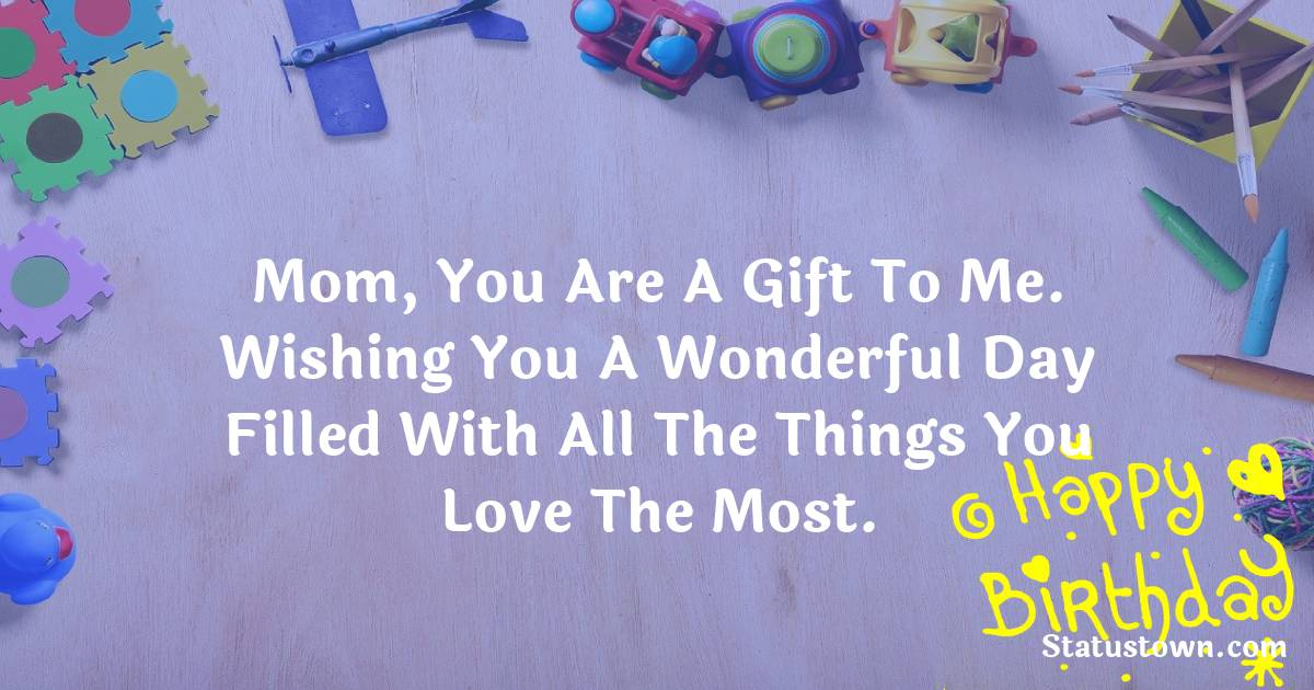 Birthday Wishes for Mother -  Mom, you are a gift to me. Wishing you a wonderful day filled with all the things you love the most.
