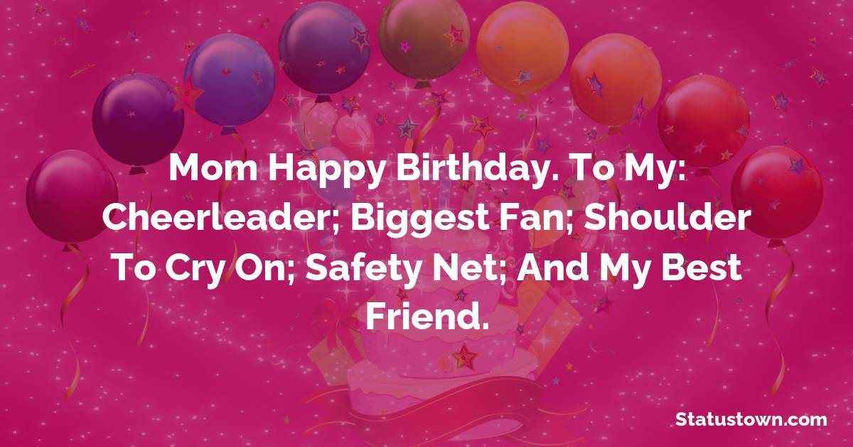 Birthday Wishes for Mother -   Mom Happy Birthday. To my: Cheerleader; biggest fan; shoulder to cry on; safety net; and my best friend.