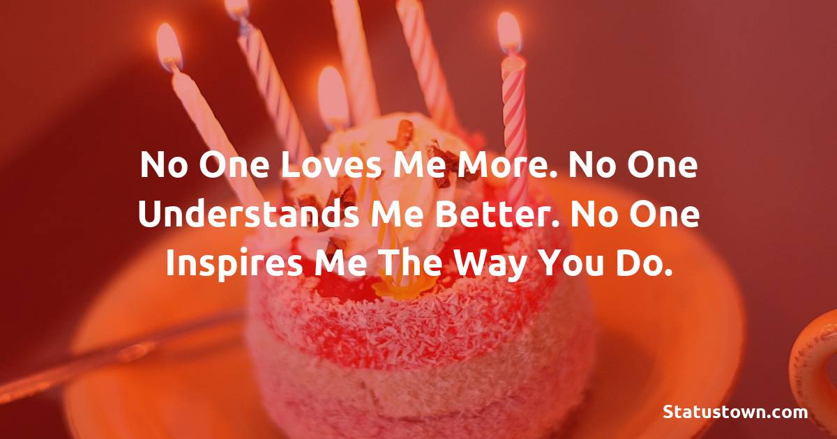 Birthday Wishes for Mother -   No one loves me more. No one understands me better. No one inspires me the way you do.